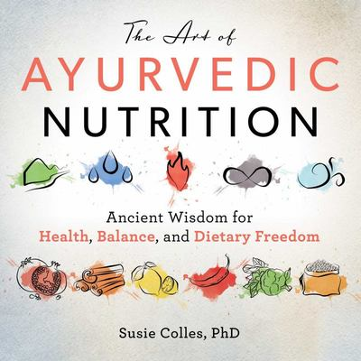 The Art of Ayurvedic Nutrition - Ancient Wisdom for Health, Balance, and Dietary Freedom