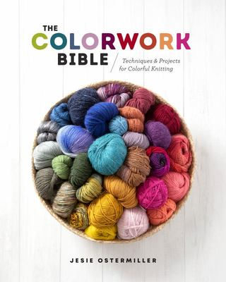 The Colorwork Bible - Techniques and Projects for Colorful Knitting