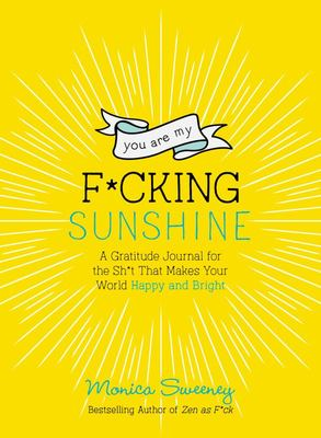 You Are My F*cking Sunshine - A Gratitude Journal for the Sh*t That Makes Your World Happy and Bright