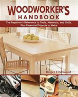 Woodworker's Handbook - The Beginner's Reference to Tools, Materials, and Skills, Plus Essential Projects to Make