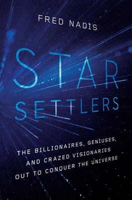 Star Settlers - The Billionaires, Geniuses, and Crazed Visionaries Out to Conquer the Universe