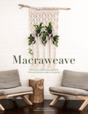 Macraweave - Macrame Meets Weaving with 18 Stunning Home Decor Projects