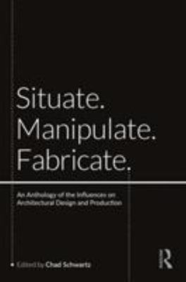 Situate Manipulate Fabricate - An Anthology of the Influences on Architectural Design and Production