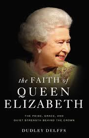 The Faith of Queen Elizabeth: The Poise, Grace and Quiet Strength Behind the Crown