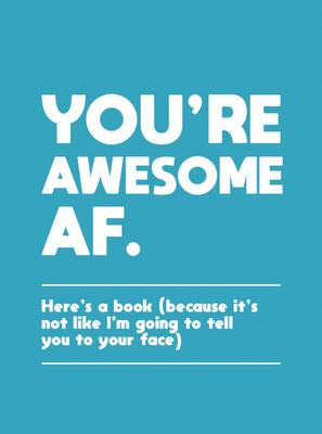 You're Awesome AF - Here's a Book (Because It's Not Like I'm Going to Tell You to Your Face)
