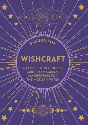 Wishcraft - A Complete Beginner's Guide to Magickal Manifesting for the Modern Witch