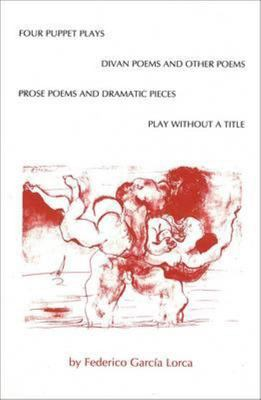 Four Puppet Plays - Play Without a Title, the Divan Poems and Other Poems, Prose Poems, and Dramatic Pieces