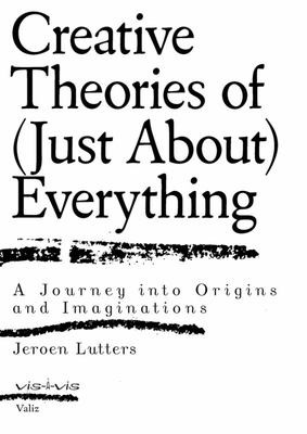 Creative Theories of (Just about) Everything - A Journey into Origins and Imaginations