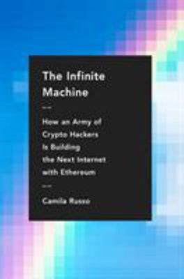 The Infinite Machine - How an Army of Crypto-Hackers Is Building the Next Internet with Ethereum