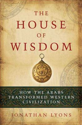 The House of Wisdom - How the Arabs Transformed Western Civilization