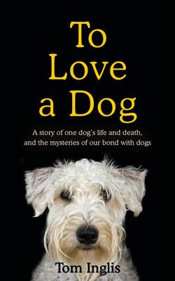 To Love a Dog - The Story of One Man, One Dog, and a Lifetime of Love and Mystery