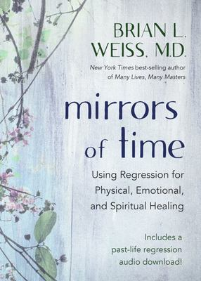 Mirrors of Time - Using Regression for Physical, Emotional, and Spiritual Healing