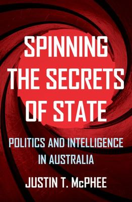 Spinning the Secrets of State - Politics and Intelligence in Australia