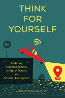Think for Yourself - Restoring Common Sense in an Age of Experts and Artificial Intelligence