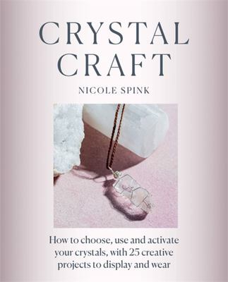Crystal Craft - How to Choose, Use and Activate Your Crystals with 25 Creative Projects