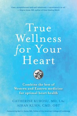 True Wellness the Heart - How to Combine the Best of Western and Eastern Medicine for Optimal Heart Health