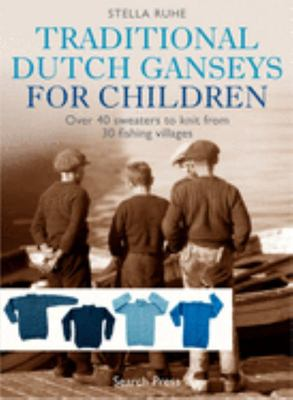 Traditional Dutch Ganseys for Children - Over 40 Sweaters to Knit from 30 Fishing Villages