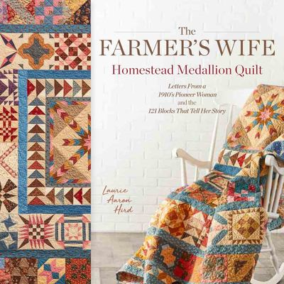 The Farmer's Wife Homestead Medallion Quilt - Letters from a 1910's Pioneer Woman and the 121 Blocks That Tell Her Story