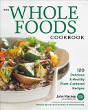 The Whole Foods Cookbook - 120 Delicious and Healthy Plant-Centered Recipes