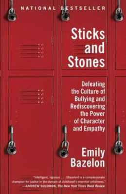 Sticks and Stones - Defeating the Culture of Bullying and Rediscovering the Power of Character and Empathy