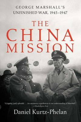 The China Mission - George Marshall`S Unfinished War, 1945-1947