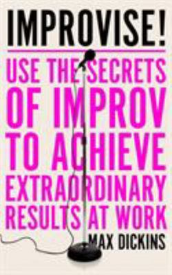 Improvise! - Use the Secrets of Improv to Achieve Extraordinary Results at Work