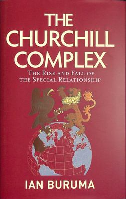 The Churchill Complex - The Rise and Fall of the Special Relationship and the End of the Anglo-American Order
