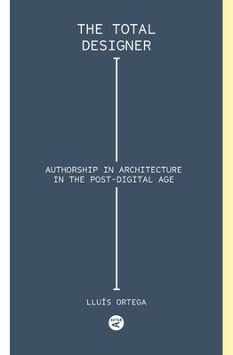 Total Designer - Authorship in the Architecture of the Postdigital Age