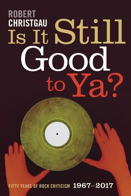 Is It Still Good to Ya? - Fifty Years of Rock Criticism, 1967-2017