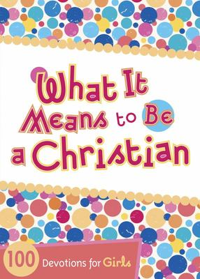 What It Means to Be a Christian - 100 Devotions for Girls