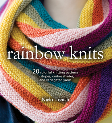 Rainbow Knits: 20 Colorful Knitting Patterns in Stripes, Ombre Shades, and Variegated Yarns