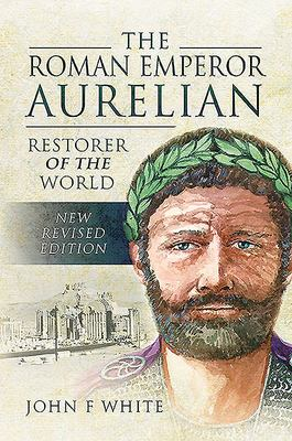The Roman Emperor Aurelian - Restorer of the World - New Revised Edition