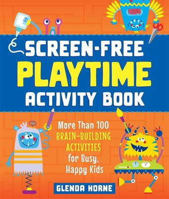 Screen-Free Playtime Activity Book - More Than 100 Brain-Building Activities for Busy, Happy Kids