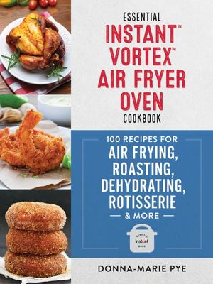 Essential Instant Vortex Air Fryer Oven Cookbook - 100 Recipes for Air Frying, Roasting, Dehydrating, Rotisserie and More