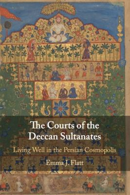 The Courts of the Deccan Sultanates - Living Well in the Persian Cosmopolis