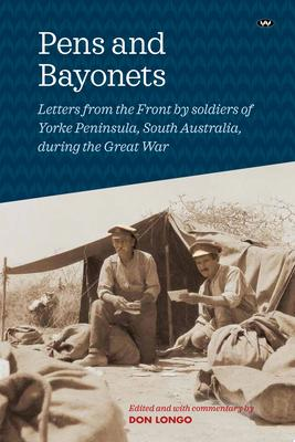 Pens and Bayonets - Letters from the Front by Soldiers of Yorke Peninsula During the Great War