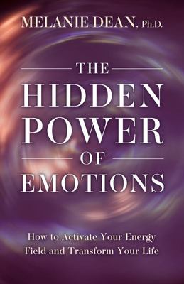 The Hidden Power of Emotions - How to Activate Your Energy Field and Transform Your Life