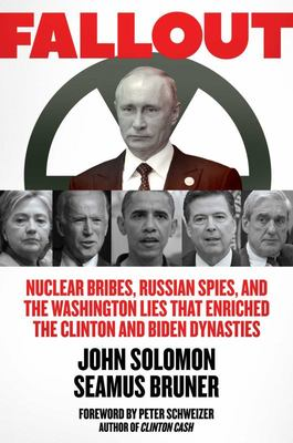 Fallout - Nuclear Bribes, Russian Spies, and the Washington Lies That Enriched the Clinton and Biden Dynasties