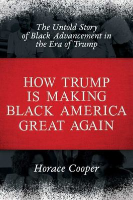 How Trump Is Making Black America Great Again - The Untold Story of Black Advancement in the Era of Trump
