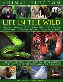 Animal Kingdom: Life in the Wild - How Wild Animals Survive in Their Different Habitats, from Deserts and Jungles to Oceans and the Skies