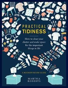 Practical Tidiness: How to clear your clutter and make space for the important things in life