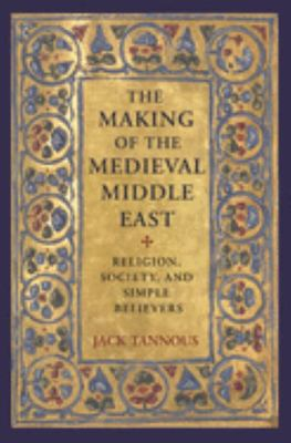 The Making of the Medieval Middle East - Religion, Society, and Simple Believers