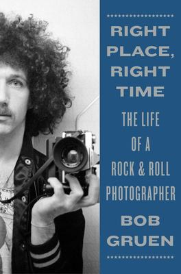 Right Place, Right Time - The Life of a Rock and Roll Photographer