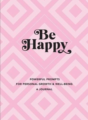 Be Happy: a Journal - Powerful Prompts for Personal Growth and Well-Being