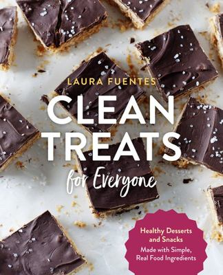 Clean Treats for Everyone - Healthy Desserts and Snacks Made with Simple, Real Food Ingredients