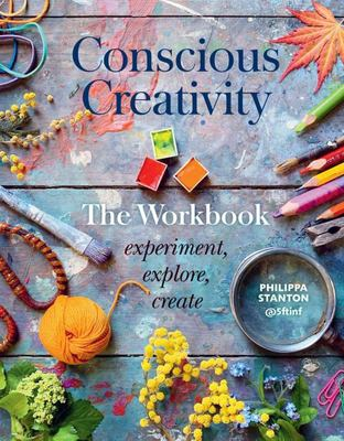 Conscious Creativity: the Workbook - Experiment, Explore, Create