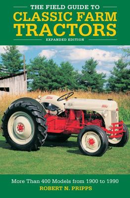 The Field Guide to Classic Farm Tractors, Expanded Edition - More Than 400 Models from 1900 To 1990