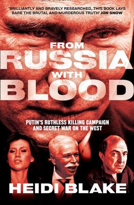 From Russia with Blood - The Kremlin's Ruthless Assassination Program and Vladamir Putin's Secret War on the West