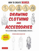 How to Create Manga: Drawing Clothing and Accessories - The Ultimate Bible for Beginning Artists, with over 900 Illustrations