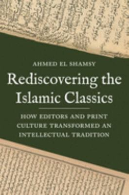 Rediscovering the Islamic Classics - How Editors and Print Culture Transformed an Intellectual Tradition